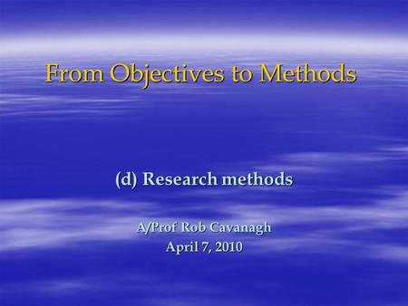 From Objectives to Methods (d) Research methods A/Prof Rob Cavanagh April 7, 2010.