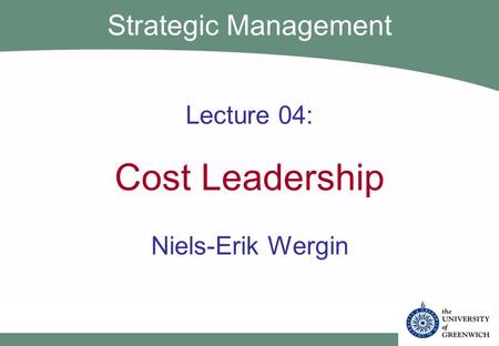 Lecture 04: Cost Leadership Niels-Erik Wergin Strategic Management.