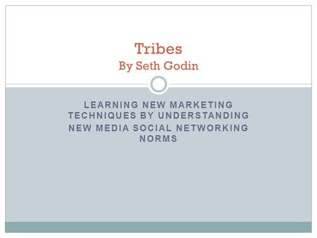 LEARNING NEW MARKETING TECHNIQUES BY UNDERSTANDING NEW MEDIA SOCIAL NETWORKING NORMS Tribes By Seth Godin.