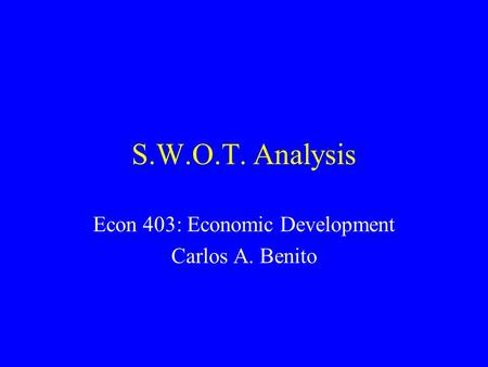 S.W.O.T. Analysis Econ 403: Economic Development Carlos A. Benito.
