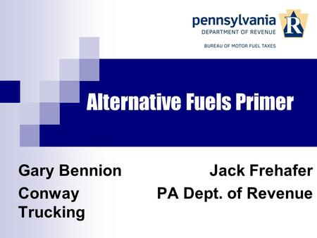 Alternative Fuels Primer Jack Frehafer PA Dept. of Revenue Gary Bennion Conway Trucking.