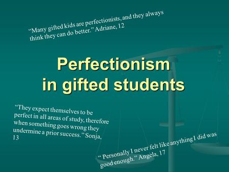 "Perfectionism in gifted students "" Personally I never felt like anything I did was good enough."" Angela, 17 ""Many gifted kids are perfectionists, and they."
