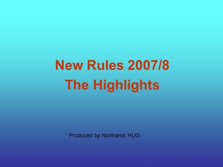 Produced by Northants HUG New Rules 2007/8 The Highlights.