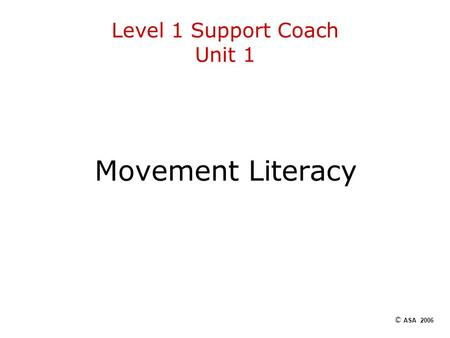 Level 1 Support Coach Unit 1 Movement Literacy © ASA 2006.