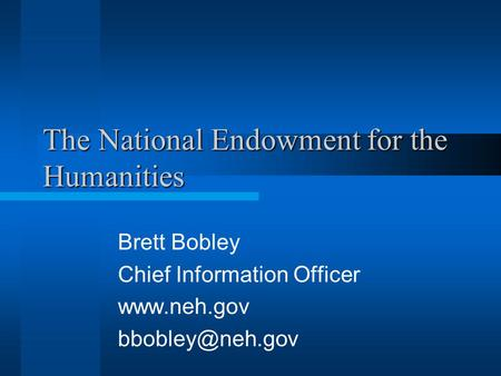 The National Endowment for the Humanities Brett Bobley Chief Information Officer