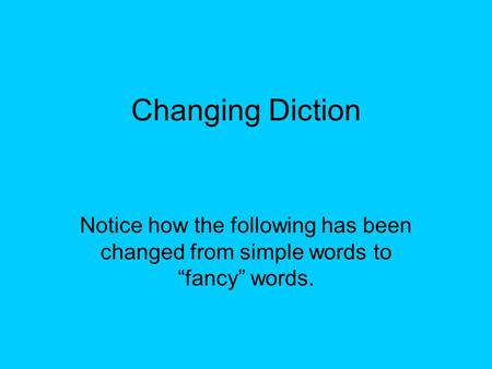 "Changing Diction Notice how the following has been changed from simple words to ""fancy"" words."