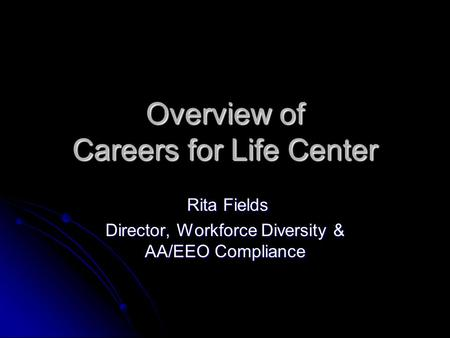 Overview of Careers for Life Center Rita Fields Rita Fields Director, Workforce Diversity & AA/EEO Compliance.