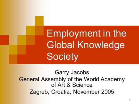 1 Employment in the Global Knowledge Society Garry Jacobs General Assembly of the World Academy of Art & Science Zagreb, Croatia, November 2005.