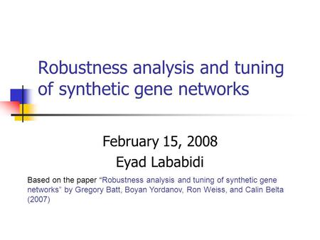 "Robustness analysis and tuning of synthetic gene networks February 15, 2008 Eyad Lababidi Based on the paper ""Robustness analysis and tuning of synthetic."