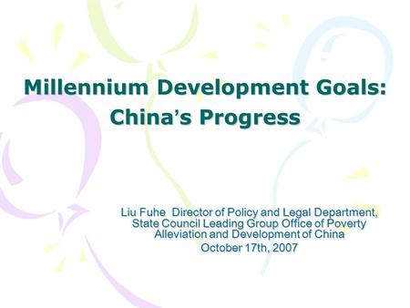 Millennium Development Goals: China ' s Progress Liu Fuhe Director of Policy and Legal Department, State Council Leading Group Office of Poverty Alleviation.