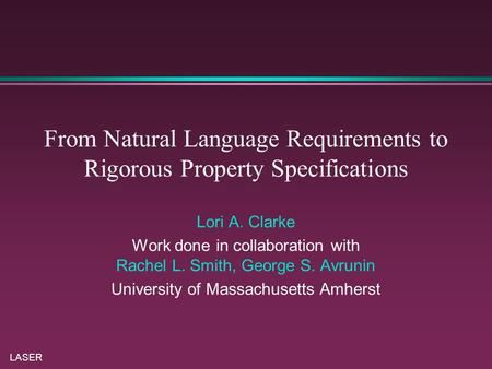 LASER From Natural Language Requirements to Rigorous Property Specifications Lori A. Clarke Work done in collaboration with Rachel L. Smith, George S.