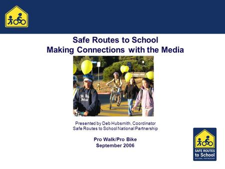Safe Routes to School Making Connections with the Media Presented by Deb Hubsmith, Coordinator Safe Routes to School National Partnership Pro Walk/Pro.