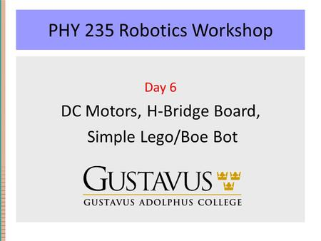 PHY 235 Robotics Workshop Day 6 DC Motors, H-Bridge Board, Simple Lego/Boe Bot.