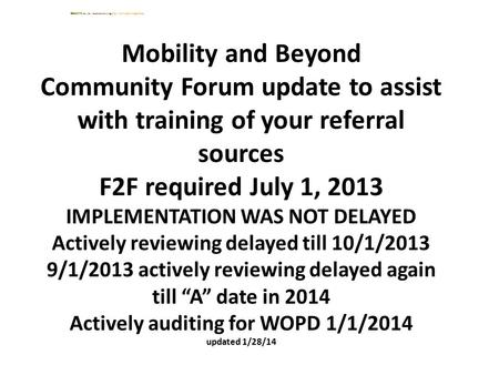 Mobility and Beyond Community Forum update to assist with training of your referral sources F2F required July 1, 2013 IMPLEMENTATION WAS NOT DELAYED Actively.