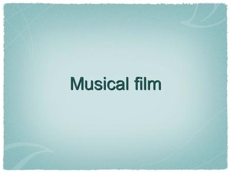 Musical film. What is a musical film? musical (noun): a stage, television or film production utilizing popular-style songs (dialogue optional) to either.