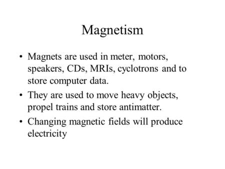 Magnetism Magnets are used in meter, motors, speakers, CDs, MRIs, cyclotrons and to store computer data. They are used to move heavy objects, propel trains.