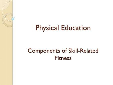 Physical Education Components of Skill-Related Fitness.