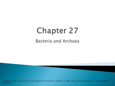 Bacteria and Archaea Adapted for Union City High School by Greg Campbell From Campbell, N. and Reece, J. (2008). Biology 8 th Ed. San Francisco, Ca. Pearson.