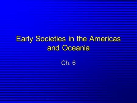 Early Societies in the Americas and Oceania Ch. 6.