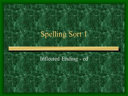 Spelling Sort 1 Inflected Ending - ed. Sometimes when you add ed the word requires no change If the base word ends in e you drop the e before adding the.
