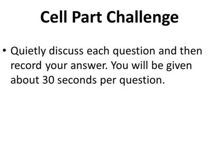 Cell Part Challenge Quietly discuss each question and then record your answer. You will be given about 30 seconds per question.