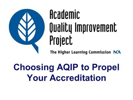 Choosing AQIP to Propel Your Accreditation. AQIP Staff and Support Stephen D. Spangehl Anita Daniel Mary Fleming Charles Dull Lynn Priddy Rozumalski.