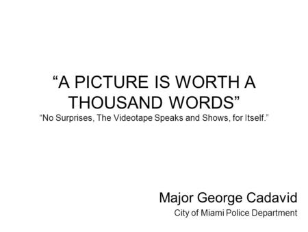 """A PICTURE IS WORTH A THOUSAND WORDS"" ""No Surprises, The Videotape Speaks and Shows, for Itself."" Major George Cadavid City of Miami Police Department."