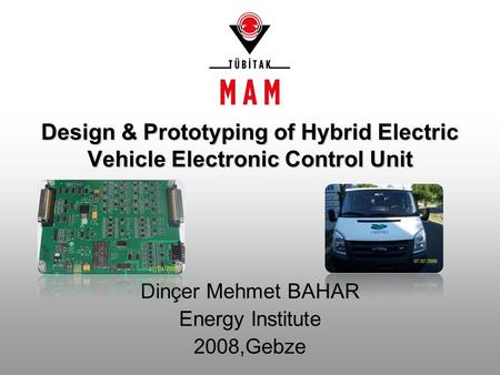Design & Prototyping of Hybrid Electric Vehicle Electronic Control Unit Dinçer Mehmet BAHAR Energy Institute 2008,Gebze.