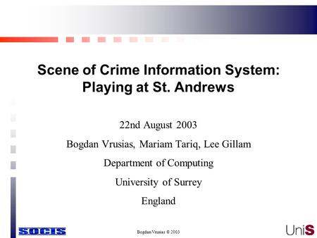 Bogdan Vrusias © 2003 Scene of Crime Information System: Playing at St. Andrews 22nd August 2003 Bogdan Vrusias, Mariam Tariq, Lee Gillam Department of.
