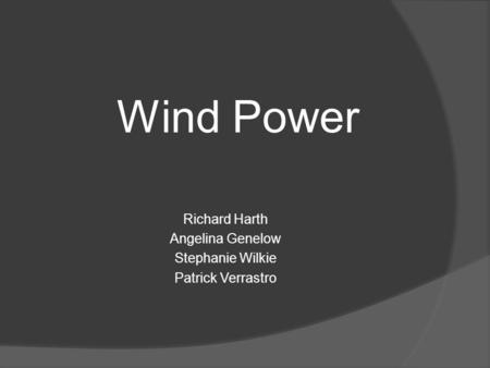 Wind Power Richard Harth Angelina Genelow Stephanie Wilkie Patrick Verrastro.