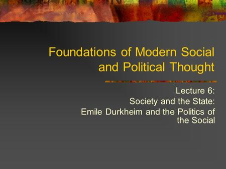 Lecture 6: Society and the State: Emile Durkheim and the Politics of the Social Foundations of Modern Social and Political Thought.