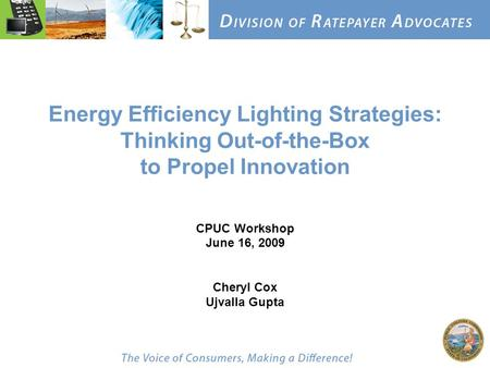 Energy Efficiency Lighting Strategies: Thinking Out-of-the-Box to Propel Innovation CPUC Workshop June 16, 2009 Cheryl Cox Ujvalla Gupta.