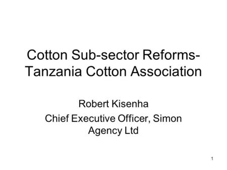 Cotton Sub-sector Reforms- Tanzania Cotton Association Robert Kisenha Chief Executive Officer, Simon Agency Ltd 1.