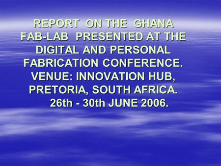 REPORT ON THE GHANA FAB-LAB PRESENTED AT THE DIGITAL AND PERSONAL FABRICATION CONFERENCE. VENUE: INNOVATION HUB, PRETORIA, SOUTH AFRICA. 26th - 30th JUNE.