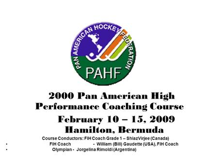 2000 Pan American High Performance Coaching Course February 10 – 15, 2009 Hamilton, Bermuda Course Conductors: FIH Coach Grade 1 – ShiazVirjee (Canada)