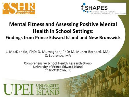 Mental Fitness and Assessing Positive Mental Health in School Settings: Findings from Prince Edward Island and New Brunswick J. MacDonald, PhD; D. Murnaghan,
