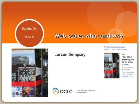 Web scale: what and why Lorcan Dempsey Dublin, Oh 20 Oct 08.