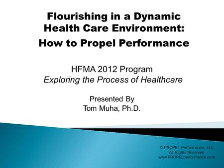 HFMA 2012 Program Exploring the Process of Healthcare Presented By Tom Muha, Ph.D. © PROPEL Performance, LLC All Rights Reserved www.PROPELperformance.com.