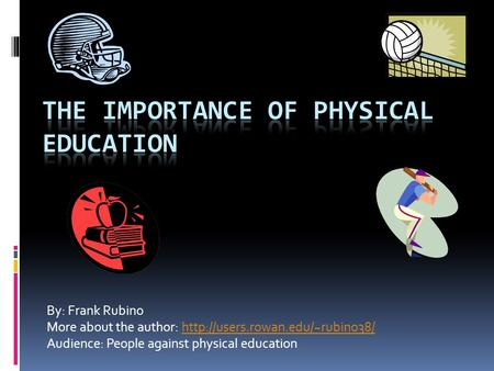 By: Frank Rubino More about the author:  Audience: People against physical education.