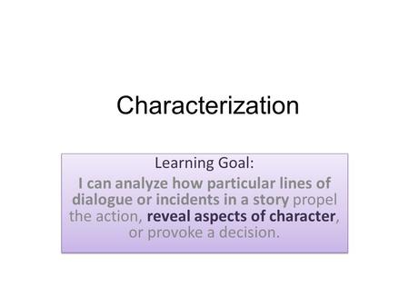 Characterization Learning Goal: I can analyze how particular lines of dialogue or incidents in a story propel the action, reveal aspects of character,