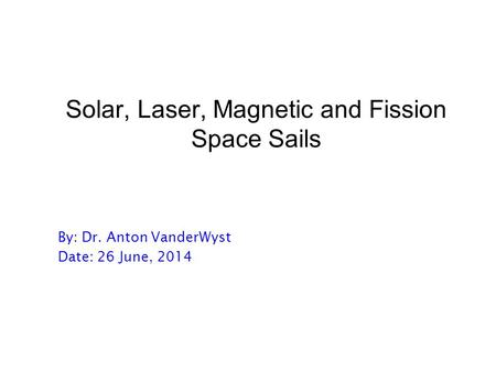 Solar, Laser, Magnetic and Fission Space Sails By: Dr. Anton VanderWyst Date: 26 June, 2014.