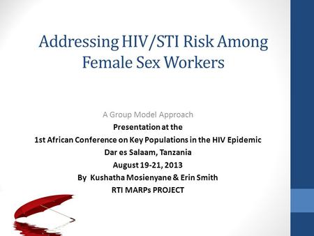 Addressing HIV/STI Risk Among Female Sex Workers A Group Model Approach Presentation at the 1st African Conference on Key Populations in the HIV Epidemic.