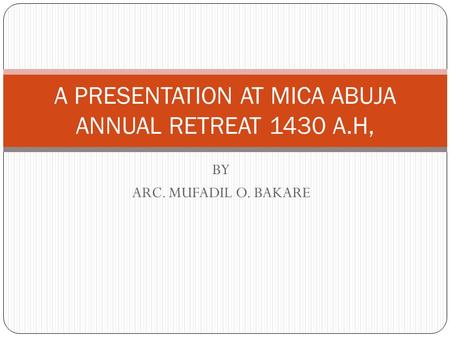 BY ARC. MUFADIL O. BAKARE A PRESENTATION AT MICA ABUJA ANNUAL RETREAT 1430 A.H,