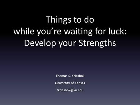Things to do while you're waiting for luck: Develop your Strengths Thomas S. Krieshok University of Kansas