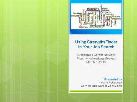 Using StrengthsFinder In Your Job Search Crossroads Career Network Monthly Networking Meeting March 5, 2015 Presented by Natalie Ackerman Cornerstone Career.