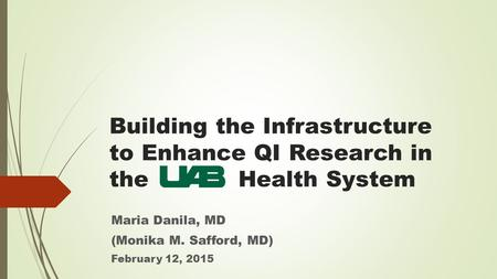 Building the Infrastructure to Enhance QI Research in the Health System Maria Danila, MD (Monika M. Safford, MD) February 12, 2015.