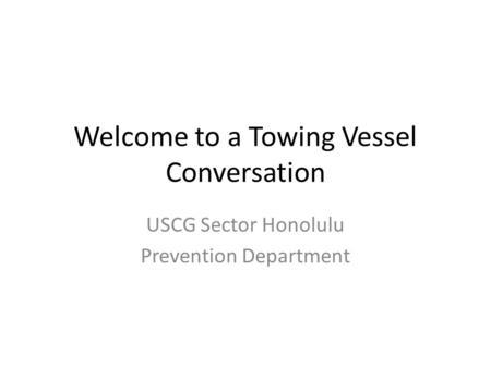 Welcome to a Towing Vessel Conversation USCG Sector Honolulu Prevention Department.