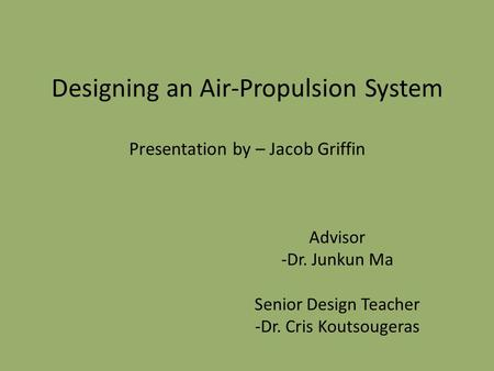 Designing an Air-Propulsion System Presentation by – Jacob Griffin Advisor -Dr. Junkun Ma Senior Design Teacher -Dr. Cris Koutsougeras.