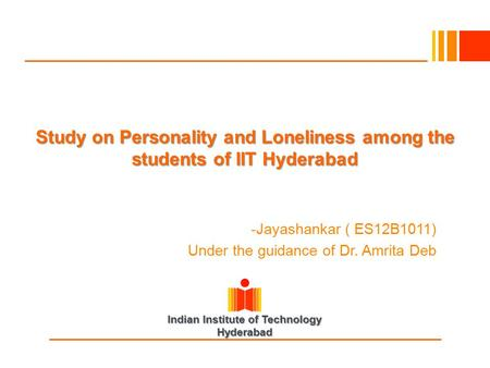 Indian Institute of Technology Hyderabad Study on Personality and Loneliness among the students of IIT Hyderabad -Jayashankar ( ES12B1011) Under the guidance.