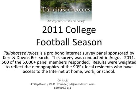 2011 College Football Season TallahasseeVoices is a pro bono internet survey panel sponsored by Kerr & Downs Research. This survey was conducted in August.